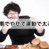 【間違いだらけのダイエットコラム】Vol.7 ダイエットは食事でやせて運動で太る!?