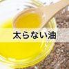 食べても太らない油(脂)なんてある?【間違いだらけのダイエットコラム】Vol.20