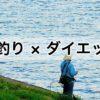 【釣りとダイエット】趣味を使ってうまくダイエットにつなげよう!